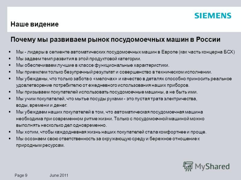 Page 9 June 2011 Почему мы развиваем рынок посудомоечных машин в России Наше видение Мы - лидеры в сегменте автоматических посудомоечных машин в Европе (как часть концерна БСХ) Мы задаем темп развития в этой продуктовой категории. Мы обеспечиваем луч