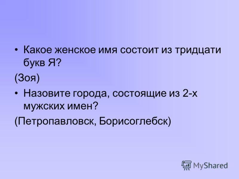 Какое женское имя состоит из тридцати букв Я? (Зоя) Назовите города, состоящие из 2-х мужских имен? (Петропавловск, Борисоглебск)