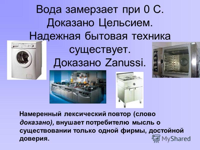 Вода замерзает при 0 С. Доказано Цельсием. Надежная бытовая техника существует. Доказано Zanussi. Намеренный лексический повтор (слово доказано), внушает потребителю мысль о существовании только одной фирмы, достойной доверия.