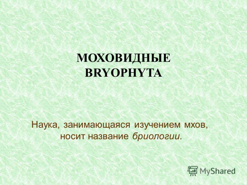 МОХОВИДНЫЕ BRYOPHYTA Наука, занимающаяся изучением мхов, носит название бриологии.
