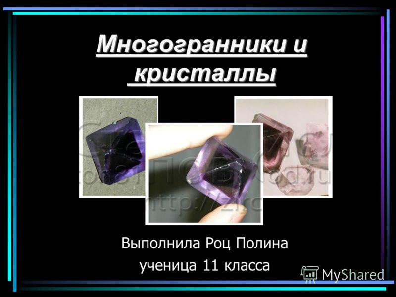 Многогранники и кристаллы Выполнила Роц Полина ученица 11 класса