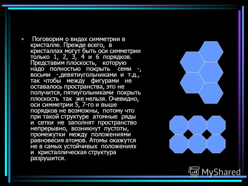 Поговорим о видах симметрии в кристалле. Прежде всего, в кристаллах могут быть оси симметрии только 1, 2, 3, 4 и 6 порядков. Представим плоскость, которую надо полностью покрыть семи -, восьми -,девятиугольниками и т.д., так чтобы между фигурами не о