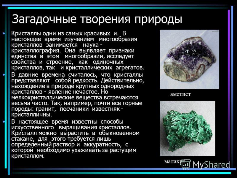 Загадочные творения природы Кристаллы одни из самых красивых и. В настоящее время изучением многообразия кристаллов занимается наука - кристаллография. Она выявляет признаки единства в этом многообразии, исследует свойства и строение, как одиночных к
