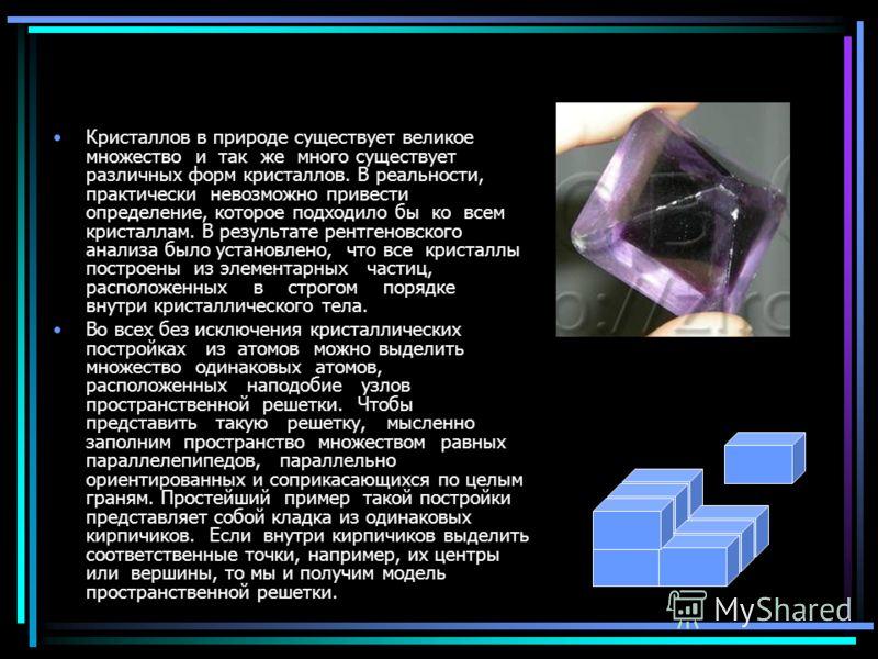 Кристаллов в природе существует великое множество и так же много существует различных форм кристаллов. В реальности, практически невозможно привести определение, которое подходило бы ко всем кристаллам. В результате рентгеновского анализа было устано