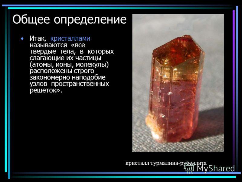 Общее определение Итак, кристаллами называются «все твердые тела, в которых слагающие их частицы (атомы, ионы, молекулы) расположены строго закономерно наподобие узлов пространственных решеток». кристалл турмалина-рубеллита