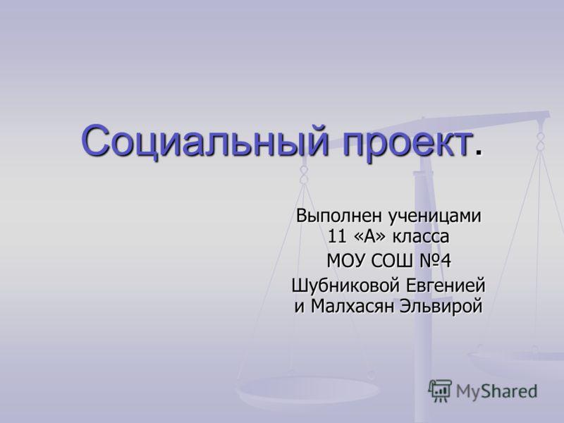 Социальный проект. Выполнен ученицами 11 «А» класса МОУ СОШ 4 Шубниковой Евгенией и Малхасян Эльвирой
