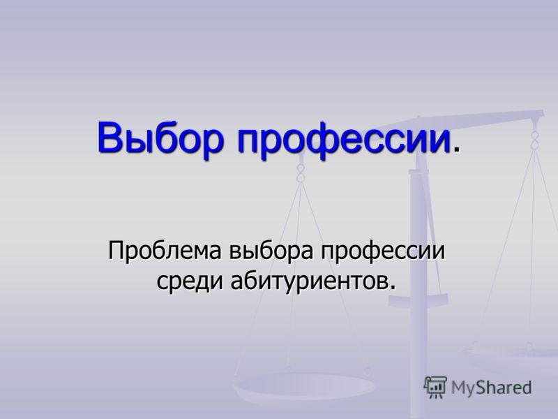 Выбор профессии. Проблема выбора профессии среди абитуриентов.