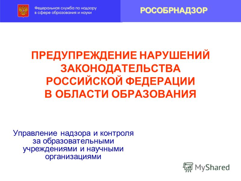 ПРЕДУПРЕЖДЕНИЕ НАРУШЕНИЙ ЗАКОНОДАТЕЛЬСТВА РОССИЙСКОЙ ФЕДЕРАЦИИ В ОБЛАСТИ ОБРАЗОВАНИЯ Управление надзора и контроля за образовательными учреждениями и научными организациями РОСОБРНАДЗОР