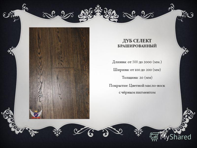 ДУБ СЕЛЕКТ БРАШИРОВАННЫЙ Длинна : от 500 до 2000 ( мм.) Ширина : от 100 до 200 ( мм ) Толщина : 20 ( мм ) Покрытие : Цветной Масло - воск с чёрным пигментом