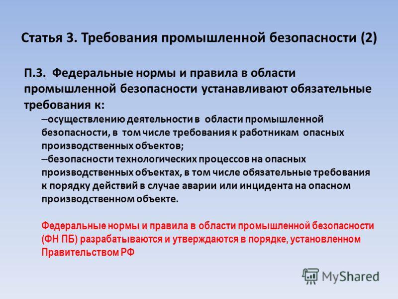 Статья 3. Требования промышленной безопасности (2) П.3. Федеральные нормы и правила в области промышленной безопасности устанавливают обязательные требования к: – осуществлению деятельности в области промышленной безопасности, в том числе требования