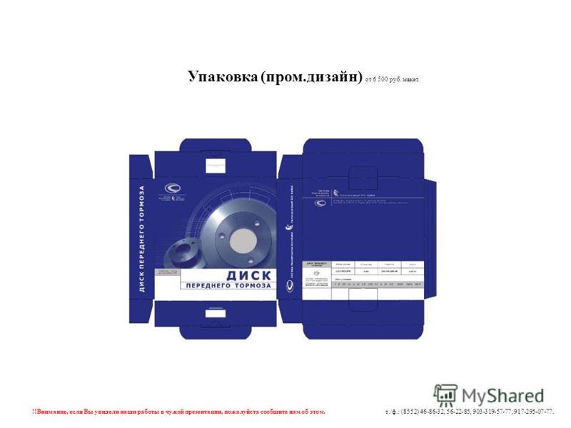 Упаковка (пром.дизайн) от 6 500 руб. макет. !!Внимание, если Вы увидели наши работы в чужой презентации, пожалуйста сообщите нам об этом. т./ф.: (8552) 46-86-32, 56-22-85, 903-319-57-77, 917-295-07-77.