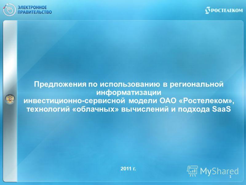 Предложения по использованию в региональной информатизации инвестиционно-сервисной модели ОАО «Ростелеком», технологий «облачных» вычислений и подхода SaaS 2011 г. 1