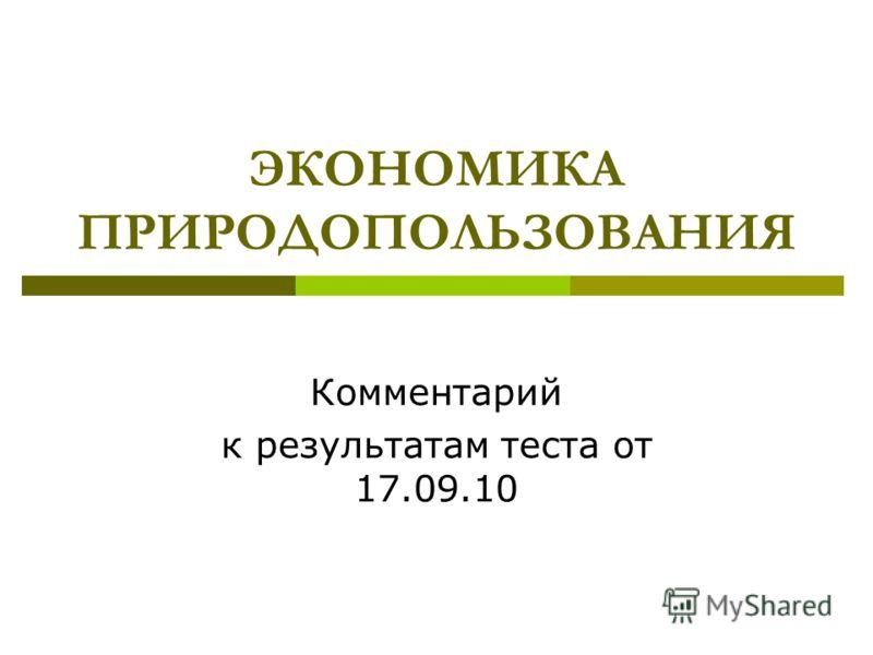 ЭКОНОМИКА ПРИРОДОПОЛЬЗОВАНИЯ Комментарий к результатам теста от 17.09.10
