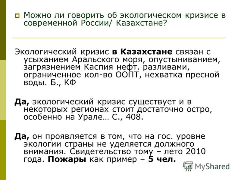 Можно ли говорить об экологическом кризисе в современной России/ Казахстане? Экологический кризис в Казахстане связан с усыханием Аральского моря, опустыниванием, загрязнением Каспия нефт. разливами, ограниченное кол-во ООПТ, нехватка пресной воды. Б