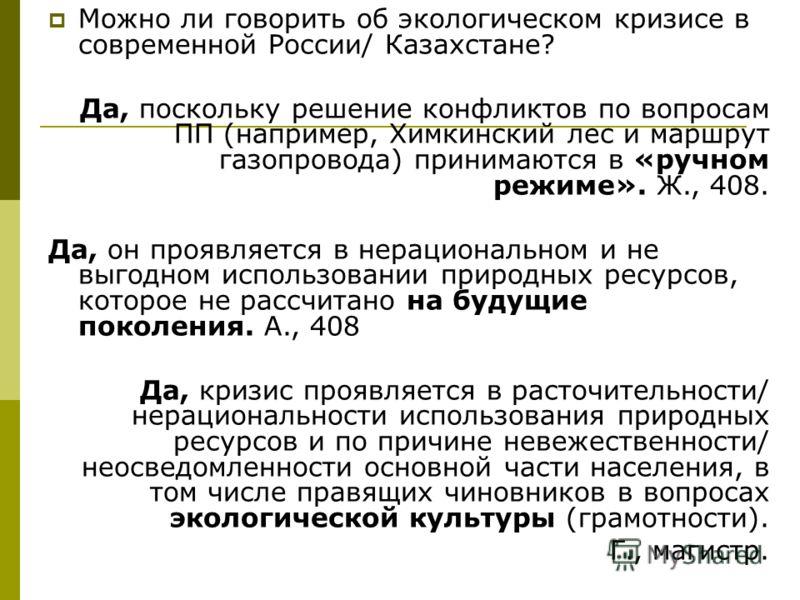 Можно ли говорить об экологическом кризисе в современной России/ Казахстане? Да, поскольку решение конфликтов по вопросам ПП (например, Химкинский лес и маршрут газопровода) принимаются в «ручном режиме». Ж., 408. Да, он проявляется в нерациональном