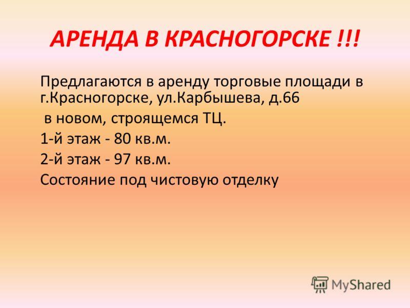 АРЕНДА В КРАСНОГОРСКЕ !!! Предлагаются в аренду торговые площади в г.Красногорске, ул.Карбышева, д.66 в новом, строящемся ТЦ. 1-й этаж - 80 кв.м. 2-й этаж - 97 кв.м. Состояние под чистовую отделку