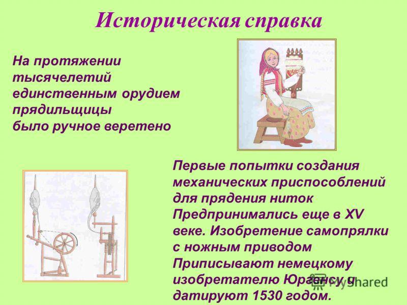 Историческая справка На протяжении тысячелетий единственным орудием прядильщицы было ручное веретено Первые попытки создания механических приспособлений для прядения ниток Предпринимались еще в XV веке. Изобретение самопрялки с ножным приводом Припис