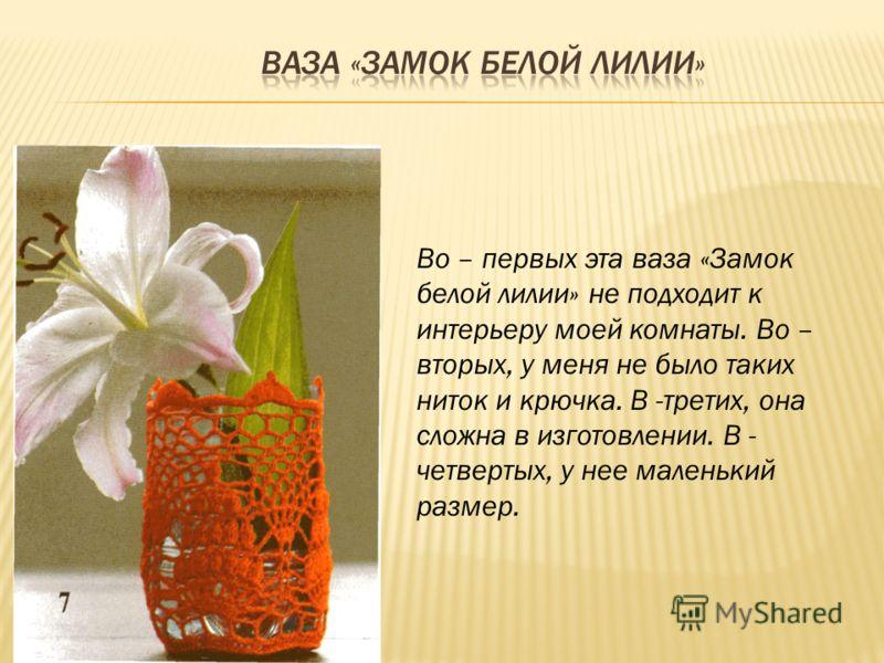Во – первых эта ваза «Замок белой лилии» не подходит к интерьеру моей комнаты. Во – вторых, у меня не было таких ниток и крючка. В -третих, она сложна в изготовлении. В - четвертых, у нее маленький размер.