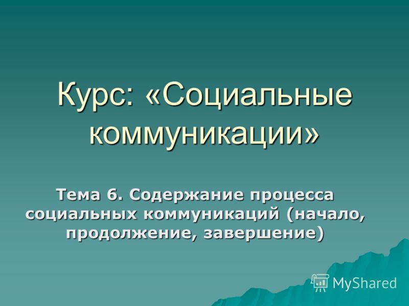 Курс: «Социальные коммуникации» Тема 6. Содержание процесса социальных коммуникаций (начало, продолжение, завершение)