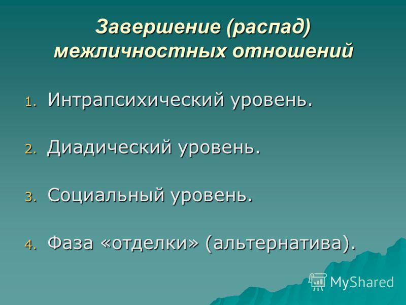 Завершение (распад) межличностных отношений 1. Интрапсихический уровень. 2. Диадический уровень. 3. Социальный уровень. 4. Фаза «отделки» (альтернатива).
