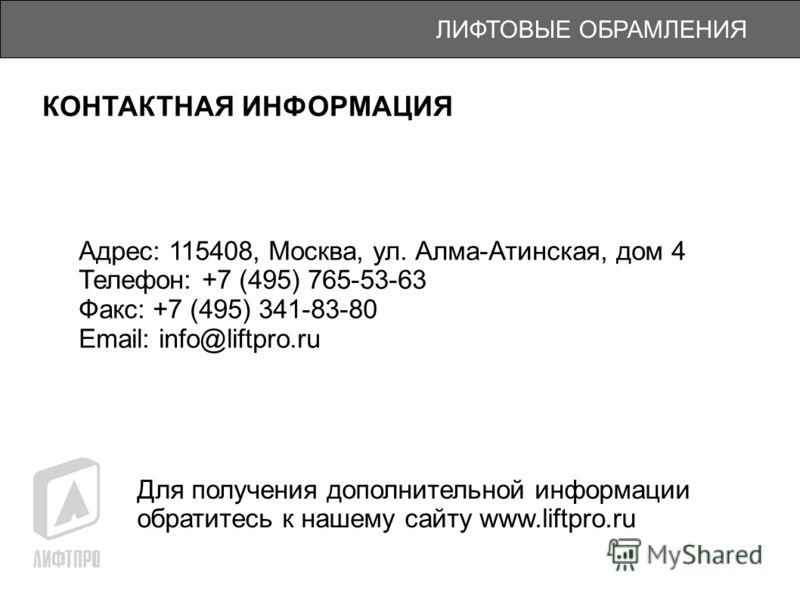 ЛИФТОВЫЕ ОБРАМЛЕНИЯ КОНТАКТНАЯ ИНФОРМАЦИЯ Адрес: 115408, Москва, ул. Алма-Атинская, дом 4 Телефон: +7 (495) 765-53-63 Факс: +7 (495) 341-83-80 Email: info@liftpro.ru Для получения дополнительной информации обратитесь к нашему сайту www.liftpro.ru