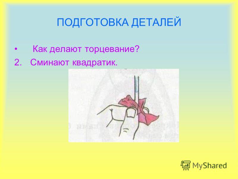 ПОДГОТОВКА ДЕТАЛЕЙ Как делают торцевание? 2.Сминают квадратик.