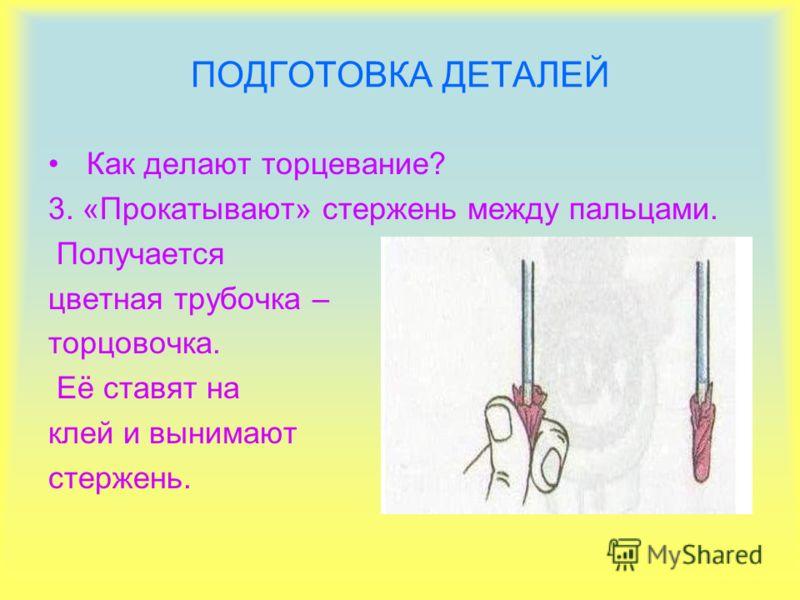 ПОДГОТОВКА ДЕТАЛЕЙ Как делают торцевание? 3. «Прокатывают» стержень между пальцами. Получается цветная трубочка – торцовочка. Её ставят на клей и вынимают стержень.