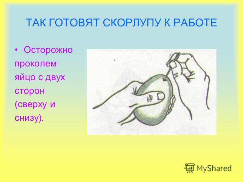 ТАК ГОТОВЯТ СКОРЛУПУ К РАБОТЕ Осторожно проколем яйцо с двух сторон (сверху и снизу).