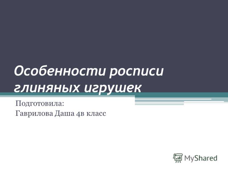 Особенности росписи глиняных игрушек Подготовила: Гаврилова Даша 4в класс