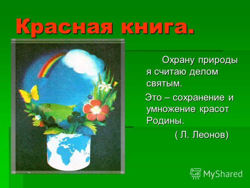 Красная книга. Охрану природы я считаю делом святым. Это – сохранение и умножение красот Родины. Это – сохранение и умножение красот Родины. ( Л. Леонов) ( Л. Леонов)