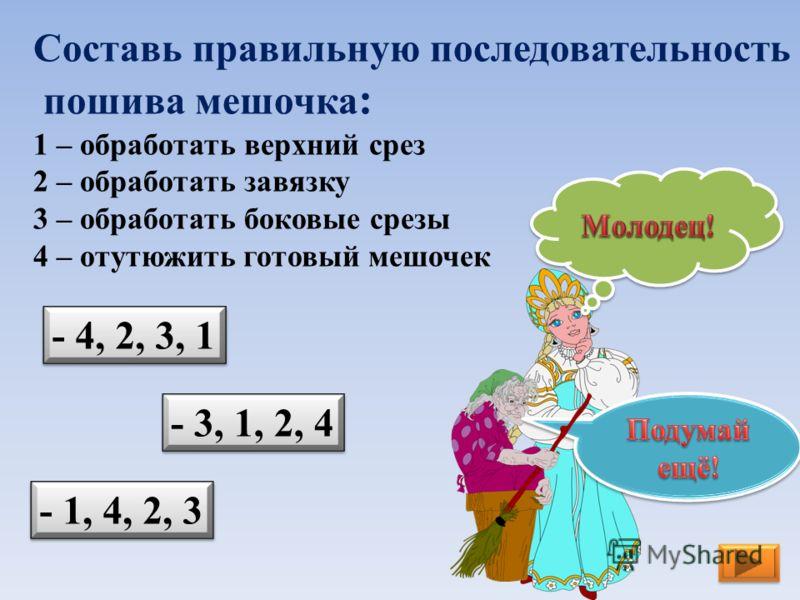 Составь правильную последовательность пошива мешочка : 1 – обработать верхний срез 2 – обработать завязку 3 – обработать боковые срезы 4 – отутюжить готовый мешочек - 3, 1, 2, 4 - 4, 2, 3, 1 - 1, 4, 2, 3