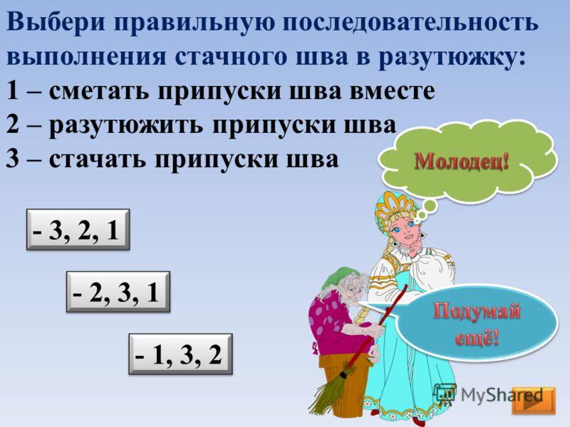 Выбери правильную последовательность выполнения стачного шва в разутюжку: 1 – сметать припуски шва вместе 2 – разутюжить припуски шва 3 – стачать припуски шва - 1, 3, 2 - 3, 2, 1 - 2, 3, 1