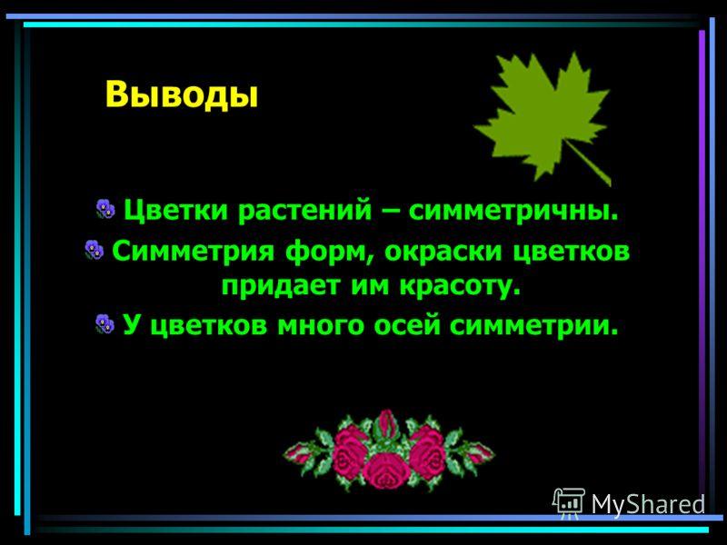 Выводы Цветки растений – симметричны. Симметрия форм, окраски цветков придает им красоту. У цветков много осей симметрии.