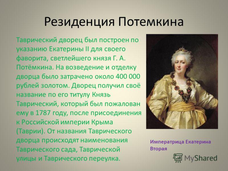 Резиденция Потемкина Таврический дворец был построен по указанию Екатерины II для своего фаворита, светлейшего князя Г. А. Потёмкина. На возведение и отделку дворца было затрачено около 400 000 рублей золотом. Дворец получил своё название по его титу