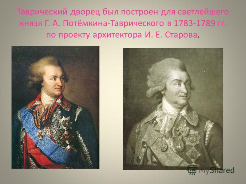 Таврический дворец был построен для светлейшего князя Г. А. Потёмкина-Таврического в 1783-1789 гг. по проекту архитектора И. Е. Старова.