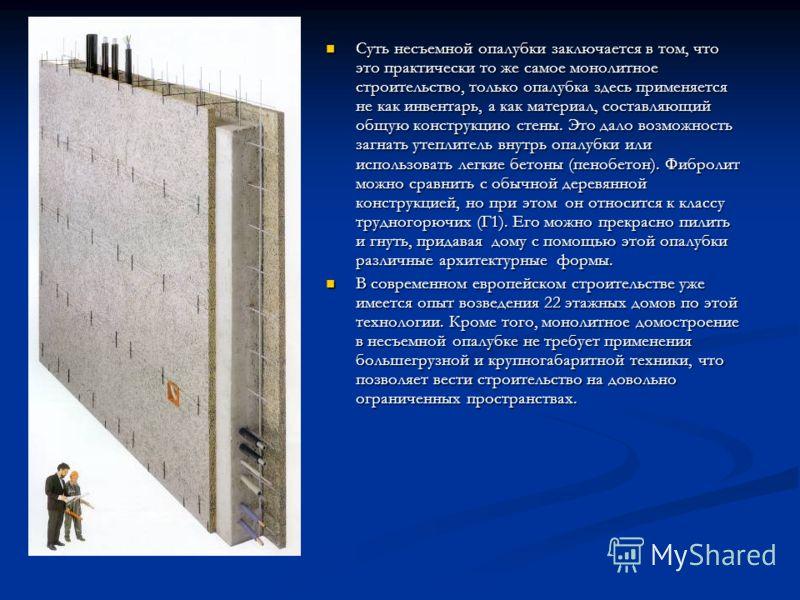 Суть несъемной опалубки заключается в том, что это практически то же самое монолитное строительство, только опалубка здесь применяется не как инвентарь, а как материал, составляющий общую конструкцию стены. Это дало возможность загнать утеплитель вну