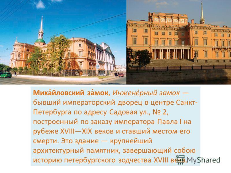 Миха́йловский за́мок, Инжене́рный замок бывший императорский дворец в центре Санкт- Петербурга по адресу Садовая ул., 2, построенный по заказу императора Павла I на рубеже XVIIIXIX веков и ставший местом его смерти. Это здание крупнейший архитектурны