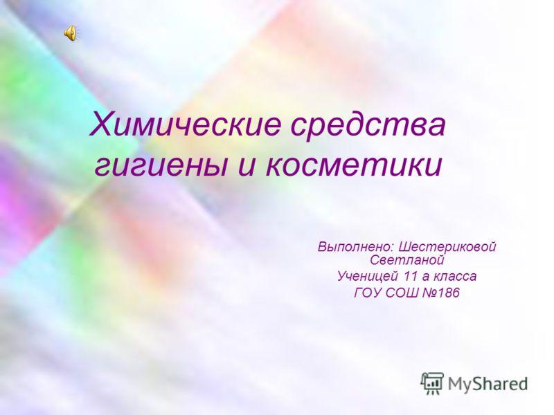 Химические средства гигиены и косметики Выполнено: Шестериковой Светланой Ученицей 11 а класса ГОУ СОШ 186