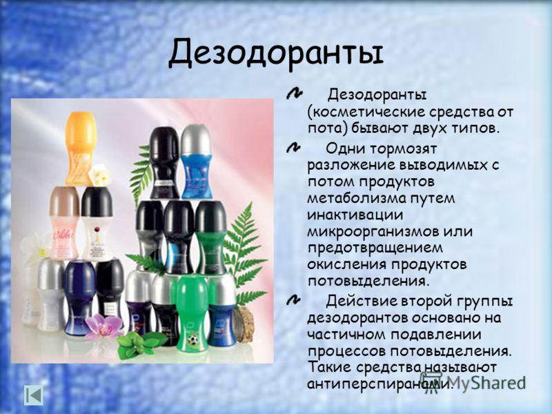 Дезодоранты Дезодоранты (косметические средства от пота) бывают двух типов. Одни тормозят разложение выводимых с потом продуктов метаболизма путем инактивации микроорганизмов или предотвращением окисления продуктов потовыделения. Действие второй груп
