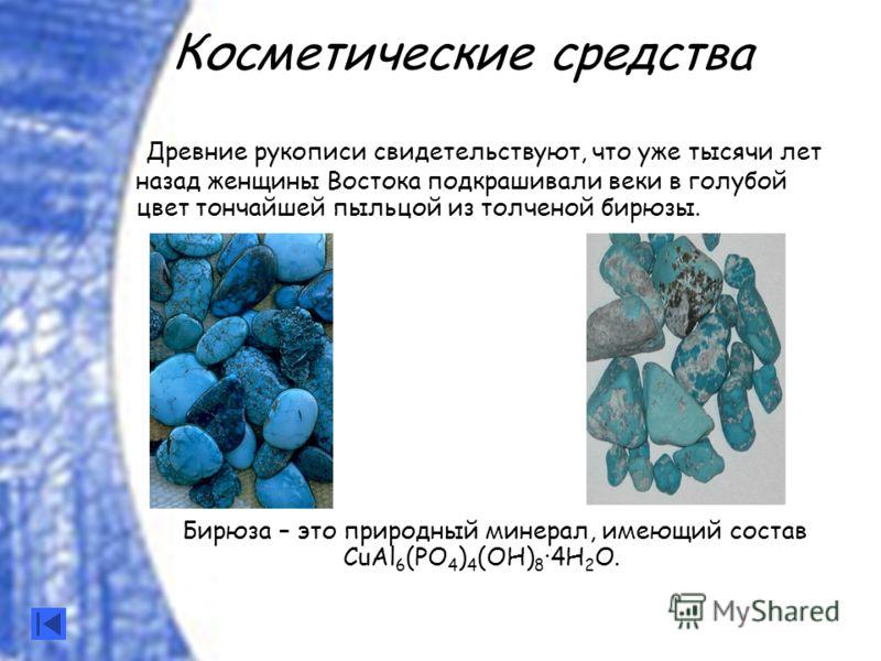 Древние рукописи свидетельствуют, что уже тысячи лет назад женщины Востока подкрашивали веки в голубой цвет тончайшей пыльцой из толченой бирюзы. Бирюза – это природный минерал, имеющий состав СuАl 6 (PO 4 ) 4 (OH) 8 ·4H 2 О. Косметические средства