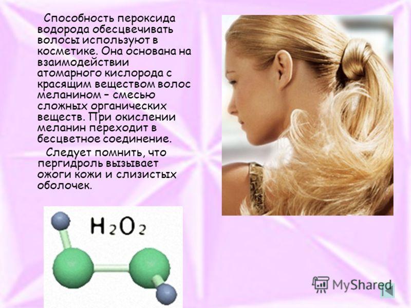 Способность пероксида водорода обесцвечивать волосы используют в косметике. Она основана на взаимодействии атомарного кислорода с красящим веществом волос меланином – смесью сложных органических веществ. При окислении меланин переходит в бесцветное с