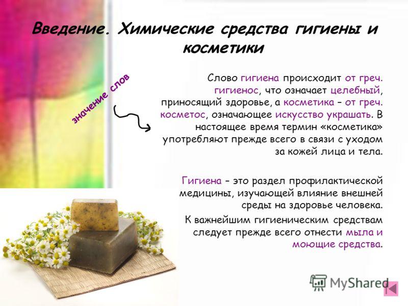 Введение. Химические средства гигиены и косметики Слово гигиена происходит от греч. гигиенос, что означает целебный, приносящий здоровье, а косметика – от греч. косметос, означающее искусство украшать. В настоящее время термин «косметика» употребляют