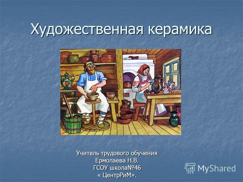 Художественная керамика Учитель трудового обучения Ермолаева Н.В. ГСОУ школа46 « ЦентрРиМ».