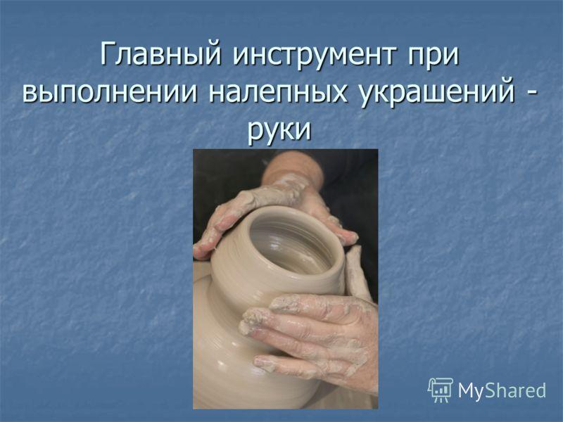 Главный инструмент при выполнении налепных украшений - руки