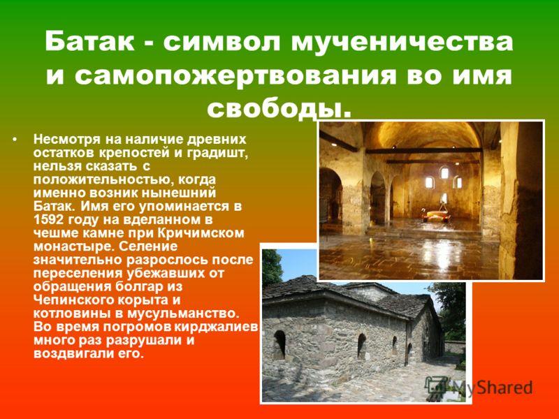 Батак - символ мученичества и самопожертвования во имя свободы. Несмотря на наличие древних остатков крепостей и градишт, нельзя сказать с положительностью, когда именно возник нынешний Батак. Имя его упоминается в 1592 году на вделанном в чешме камн