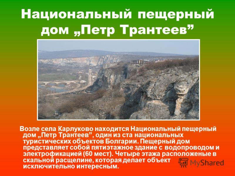 Национальный пещерный дом Петр Трантеев Возле села Карлуково находится Национальный пещерный дом Петр Трантеев, один из ста национальных туристических объектов Болгарии. Пещерный дом представляет собой пятиэтажное здание с водопроводом и электрофикац