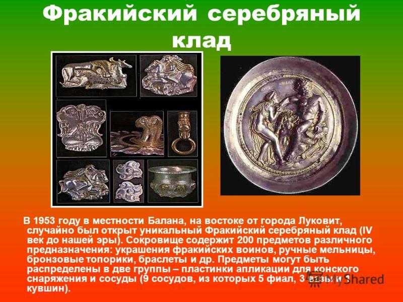 Фракийский серебряный клад В 1953 году в местности Балана, на востоке от города Луковит, случайно был открыт уникальный Фракийский серебряный клад (ІV век до нашей эры). Сокровище содержит 200 предметов различного предназначения: украшения фракийских