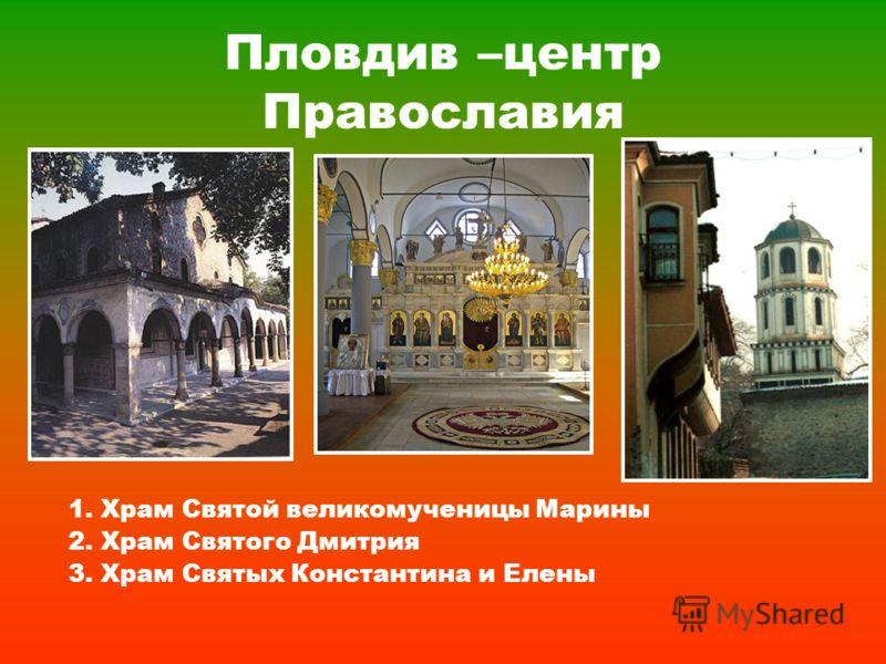 Пловдив –центр Православия 1. Храм Святой великомученицы Марины 2. Храм Святого Дмитрия 3. Храм Святых Константина и Елены
