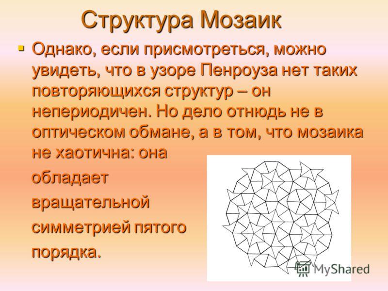 Структура Мозаик Однако, если присмотреться, можно увидеть, что в узоре Пенроуза нет таких повторяющихся структур – он непериодичен. Но дело отнюдь не в оптическом обмане, а в том, что мозаика не хаотична: она Однако, если присмотреться, можно увидет