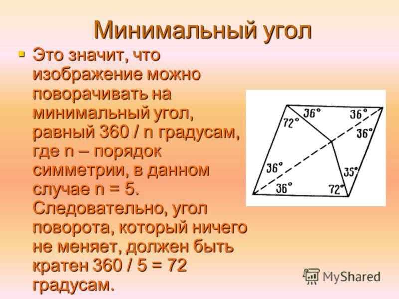 Минимальный угол Это значит, что изображение можно поворачивать на минимальный угол, равный 360 / n градусам, где n – порядок симметрии, в данном случае n = 5. Следовательно, угол поворота, который ничего не меняет, должен быть кратен 360 / 5 = 72 гр